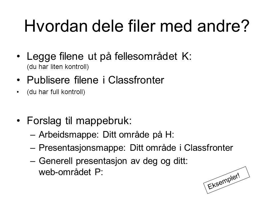 Hvordan dele filer med andre? Legge filene ut på fellesområdet K: (du har liten kontroll) Publisere filene i Classfronter (du har full kontroll) Forsl