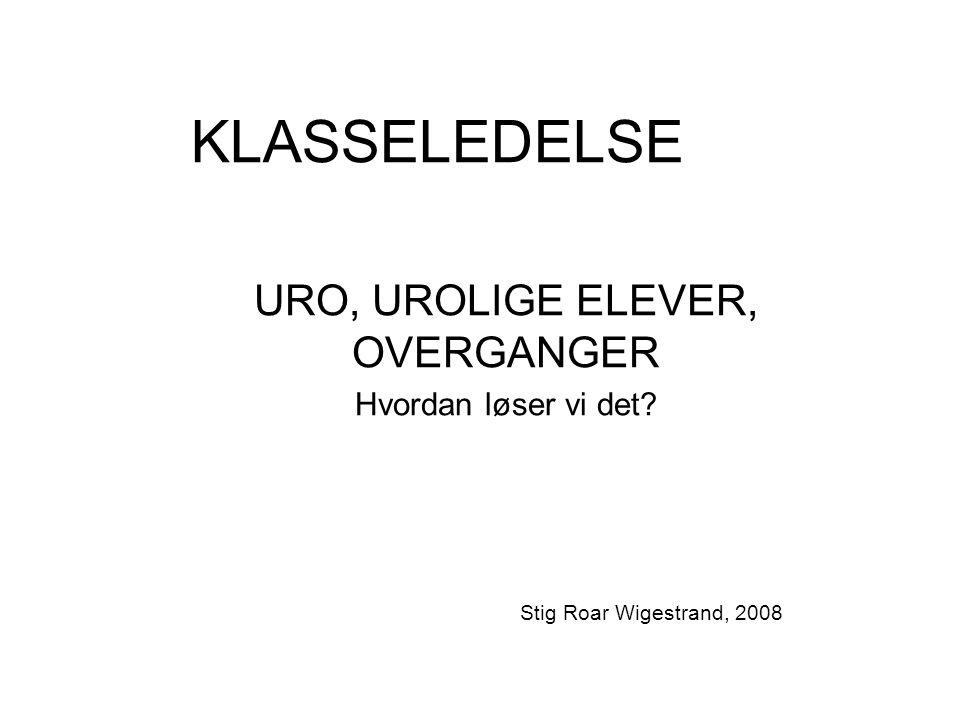 KLASSELEDELSE URO, UROLIGE ELEVER, OVERGANGER Hvordan løser vi det Stig Roar Wigestrand, 2008