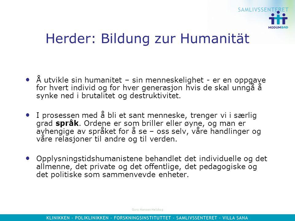 Guro Hansen Helskog Herder: Bildung zur Humanität Å utvikle sin humanitet – sin menneskelighet - er en oppgave for hvert individ og for hver generasjon hvis de skal unngå å synke ned i brutalitet og destruktivitet.