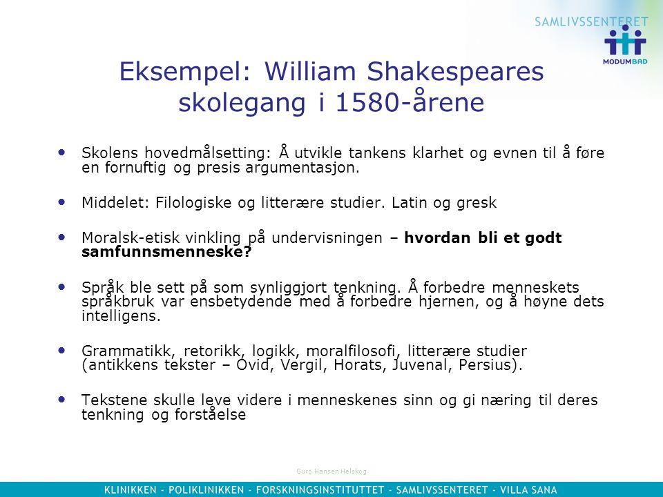 Guro Hansen Helskog Eksempel: William Shakespeares skolegang i 1580-årene Skolens hovedmålsetting: Å utvikle tankens klarhet og evnen til å føre en fornuftig og presis argumentasjon.