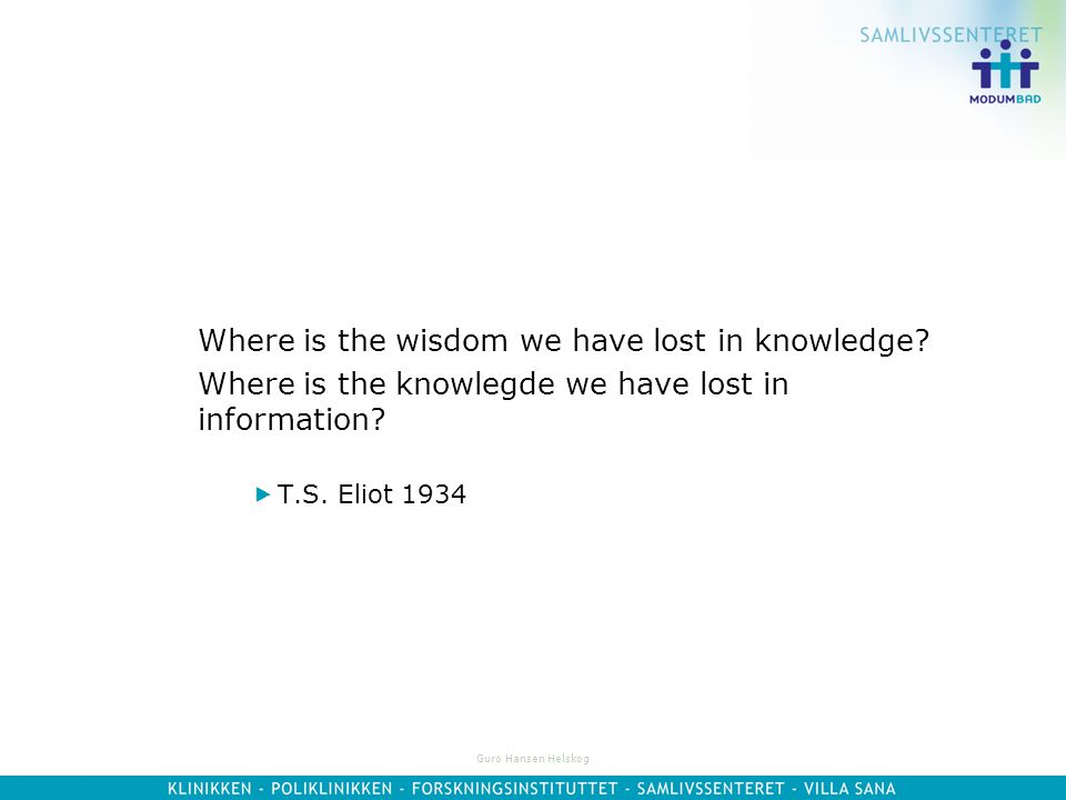 Guro Hansen Helskog Where is the wisdom we have lost in knowledge.