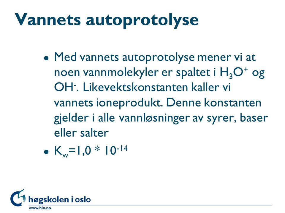 Vannets autoprotolyse l Med vannets autoprotolyse mener vi at noen vannmolekyler er spaltet i H 3 O + og OH -.
