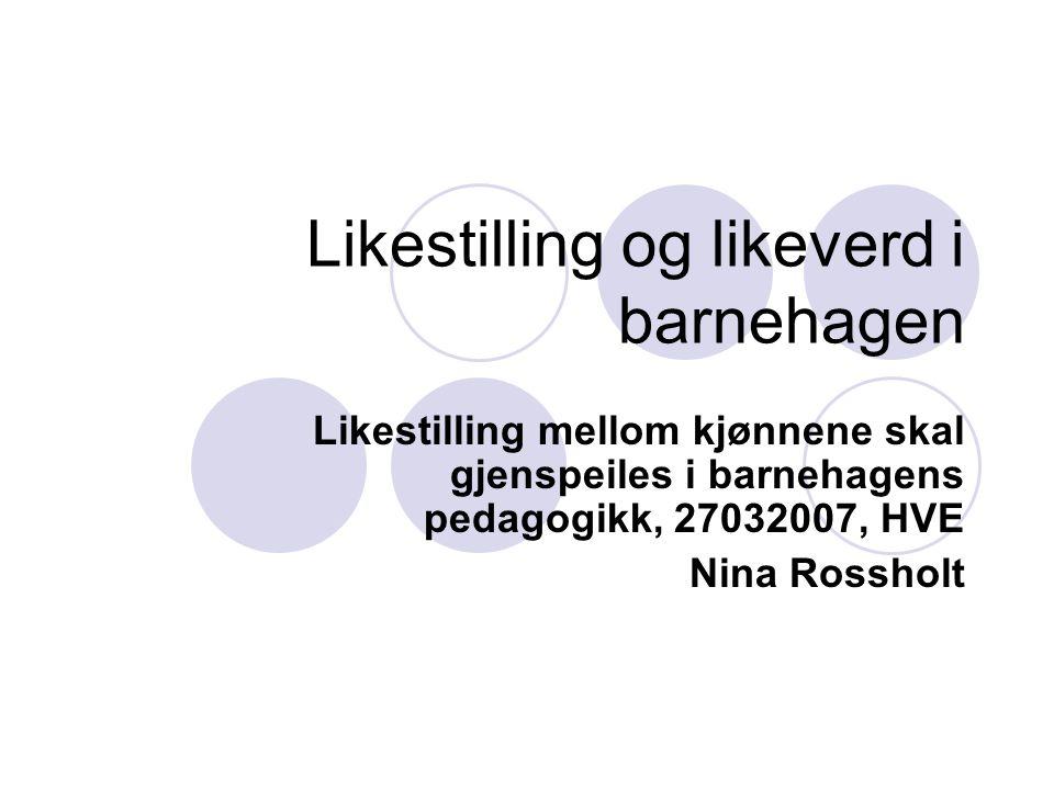Likestilling og likeverd i barnehagen Likestilling mellom kjønnene skal gjenspeiles i barnehagens pedagogikk, 27032007, HVE Nina Rossholt