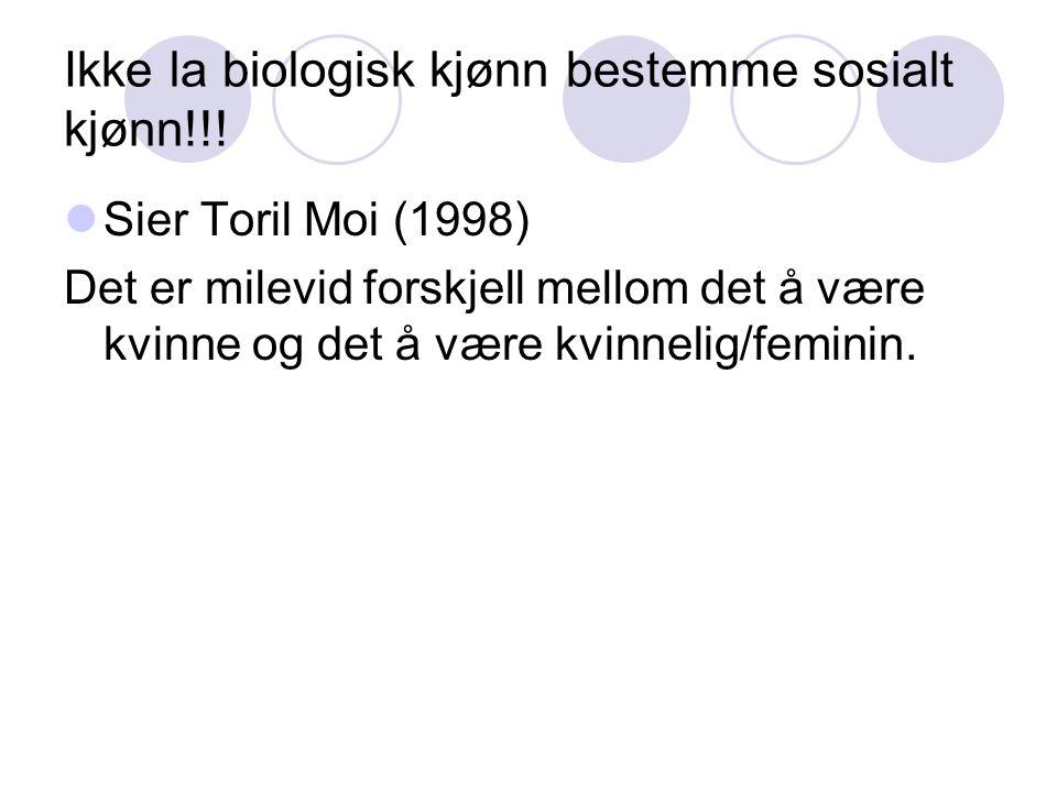 Ikke la biologisk kjønn bestemme sosialt kjønn!!! Sier Toril Moi (1998) Det er milevid forskjell mellom det å være kvinne og det å være kvinnelig/femi