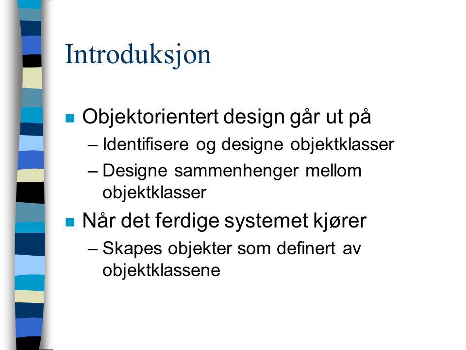 Introduksjon n Objektorientert design går ut på –Identifisere og designe objektklasser –Designe sammenhenger mellom objektklasser n Når det ferdige sy