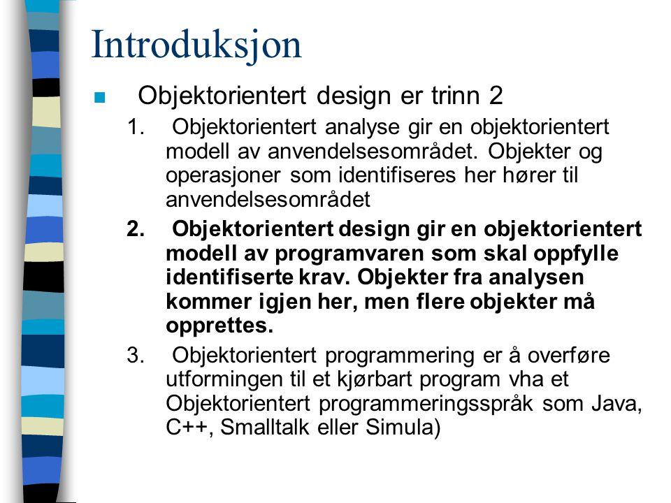 Introduksjon n Objektorientert design er trinn 2 1. Objektorientert analyse gir en objektorientert modell av anvendelsesområdet. Objekter og operasjon