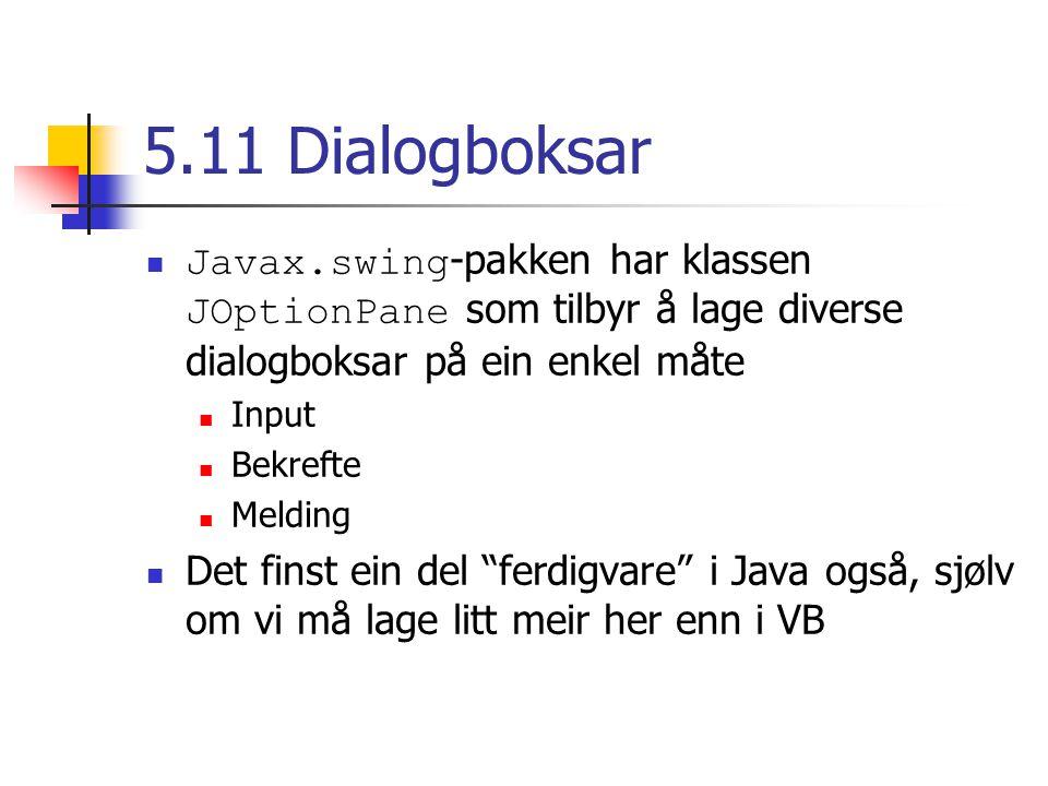 5.11 Dialogboksar Javax.swing -pakken har klassen JOptionPane som tilbyr å lage diverse dialogboksar på ein enkel måte Input Bekrefte Melding Det finst ein del ferdigvare i Java også, sjølv om vi må lage litt meir her enn i VB