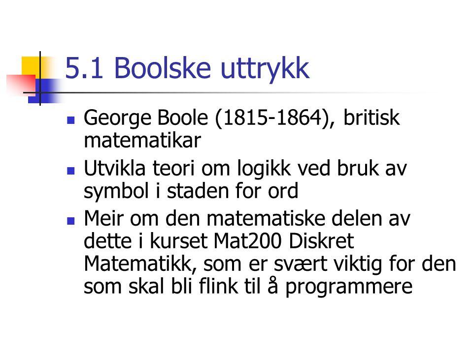 5.1 Boolske uttrykk George Boole (1815-1864), britisk matematikar Utvikla teori om logikk ved bruk av symbol i staden for ord Meir om den matematiske delen av dette i kurset Mat200 Diskret Matematikk, som er svært viktig for den som skal bli flink til å programmere