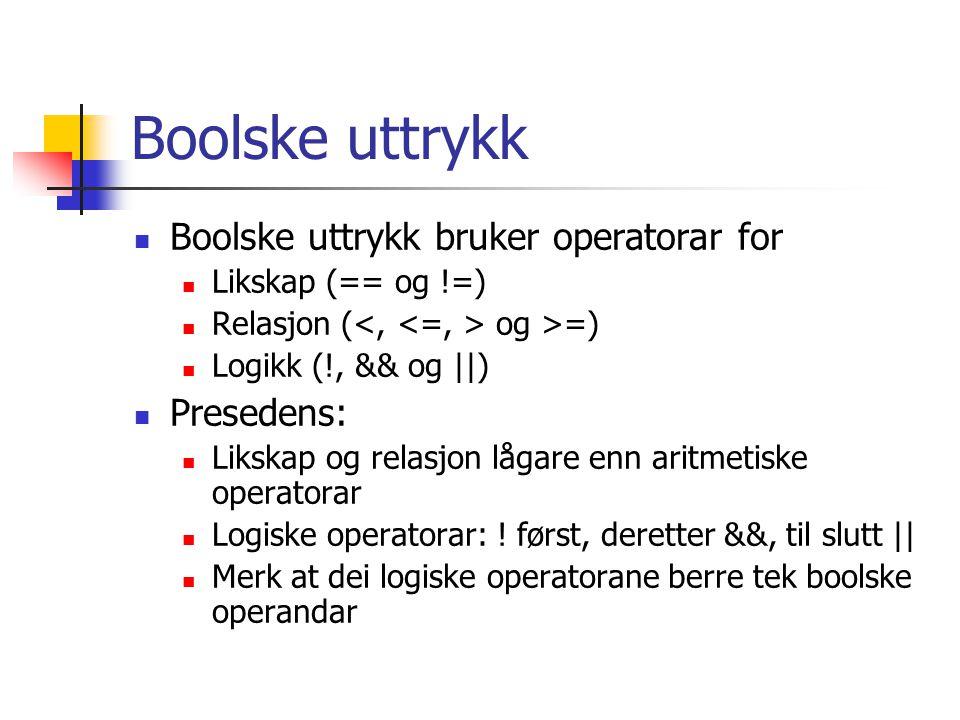 Boolske uttrykk Boolske uttrykk bruker operatorar for Likskap (== og !=) Relasjon ( og >=) Logikk (!, && og ||) Presedens: Likskap og relasjon lågare enn aritmetiske operatorar Logiske operatorar: .