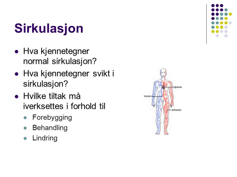 Sirkulasjon Hva kjennetegner normal sirkulasjon? Hva kjennetegner svikt i sirkulasjon? Hvilke tiltak må iverksettes i forhold til Forebygging Behandli