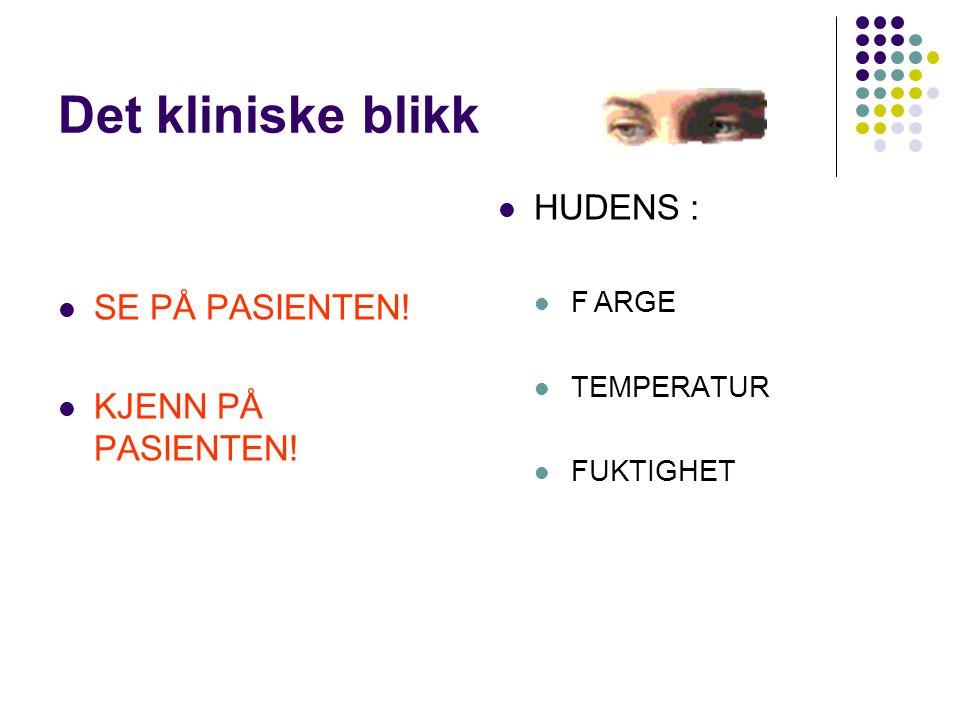 Det kliniske blikk SE PÅ PASIENTEN! KJENN PÅ PASIENTEN! HUDENS : FARGE TEMPERATUR FUKTIGHET
