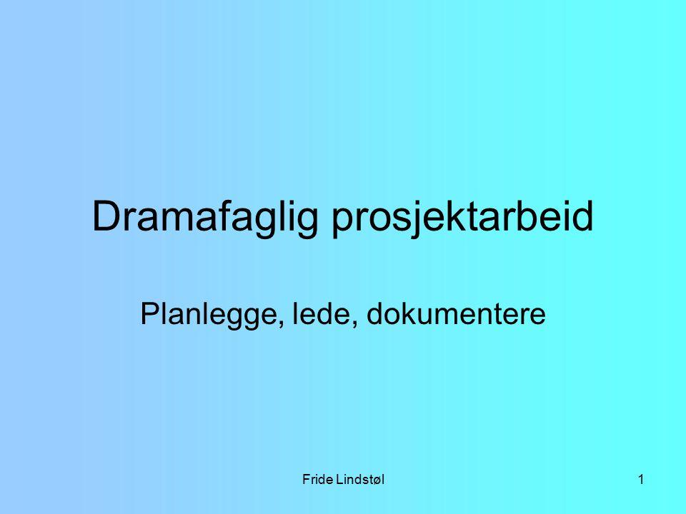 Fride Lindstøl12 Praktisk estetisk Gjøre, skape Drama – lek – teater Planlegge – lede – dokumentere Hvorfor Medvirkning I forhold til problemstilling Måle/finne ut om du lykkes.