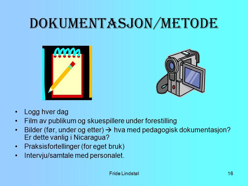 Fride Lindstøl16 Dokumentasjon/metode Logg hver dag Film av publikum og skuespillere under forestilling Bilder (før, under og etter)  hva med pedagog