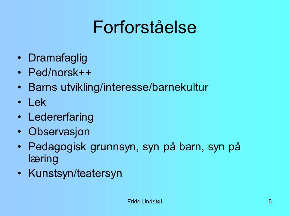 Fride Lindstøl5 Forforståelse Dramafaglig Ped/norsk++ Barns utvikling/interesse/barnekultur Lek Ledererfaring Observasjon Pedagogisk grunnsyn, syn på