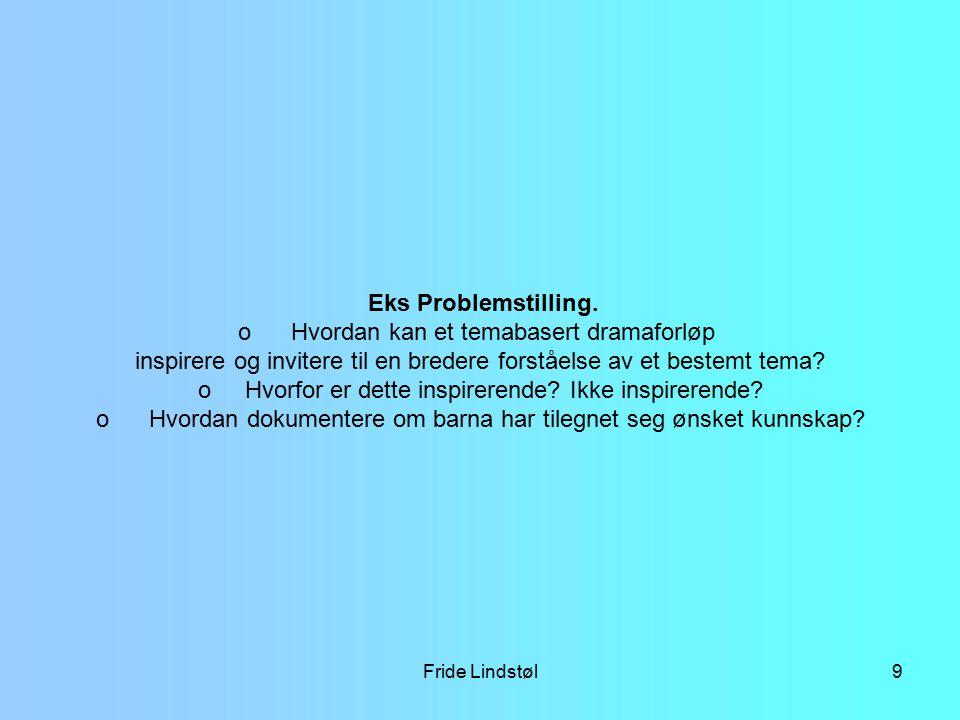 Fride Lindstøl9 Eks Problemstilling. o Hvordan kan et temabasert dramaforløp inspirere og invitere til en bredere forståelse av et bestemt tema? o Hvo