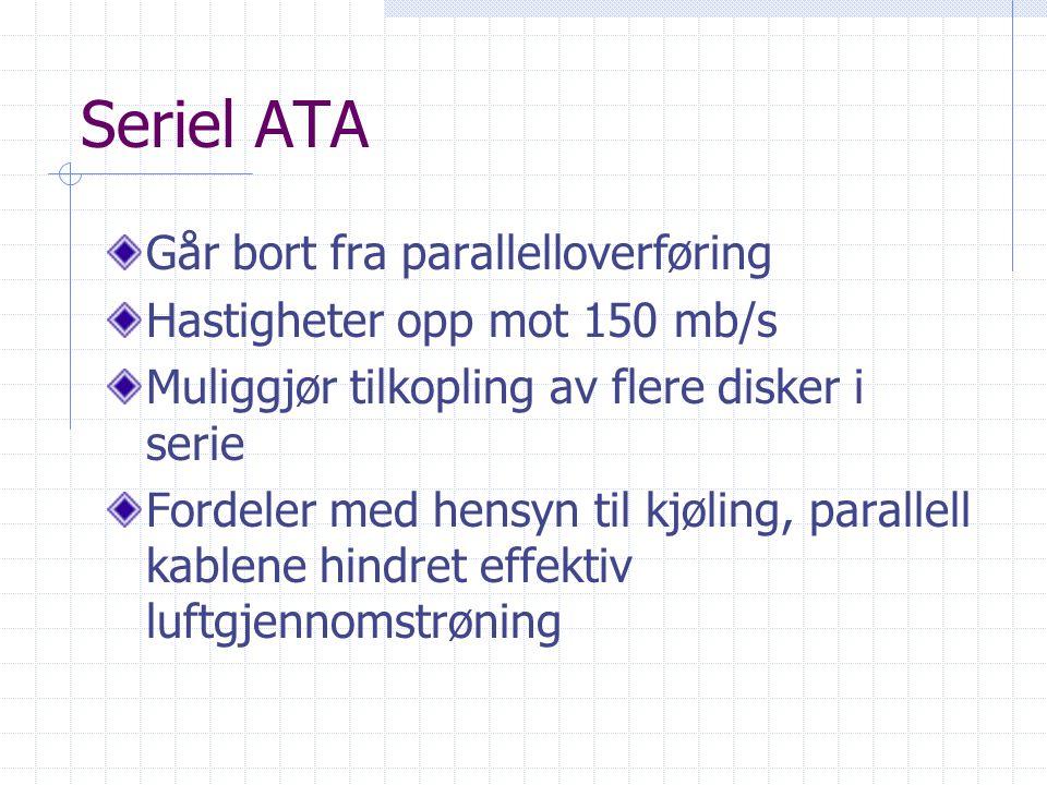Seriel ATA Går bort fra parallelloverføring Hastigheter opp mot 150 mb/s Muliggjør tilkopling av flere disker i serie Fordeler med hensyn til kjøling,