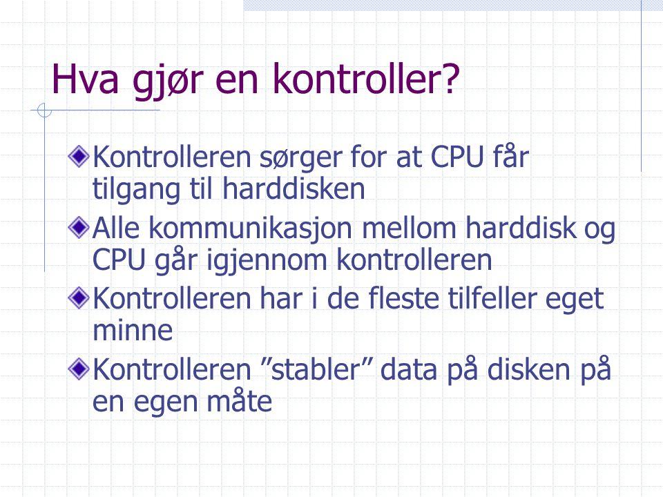 Hva gjør en kontroller? Kontrolleren sørger for at CPU får tilgang til harddisken Alle kommunikasjon mellom harddisk og CPU går igjennom kontrolleren