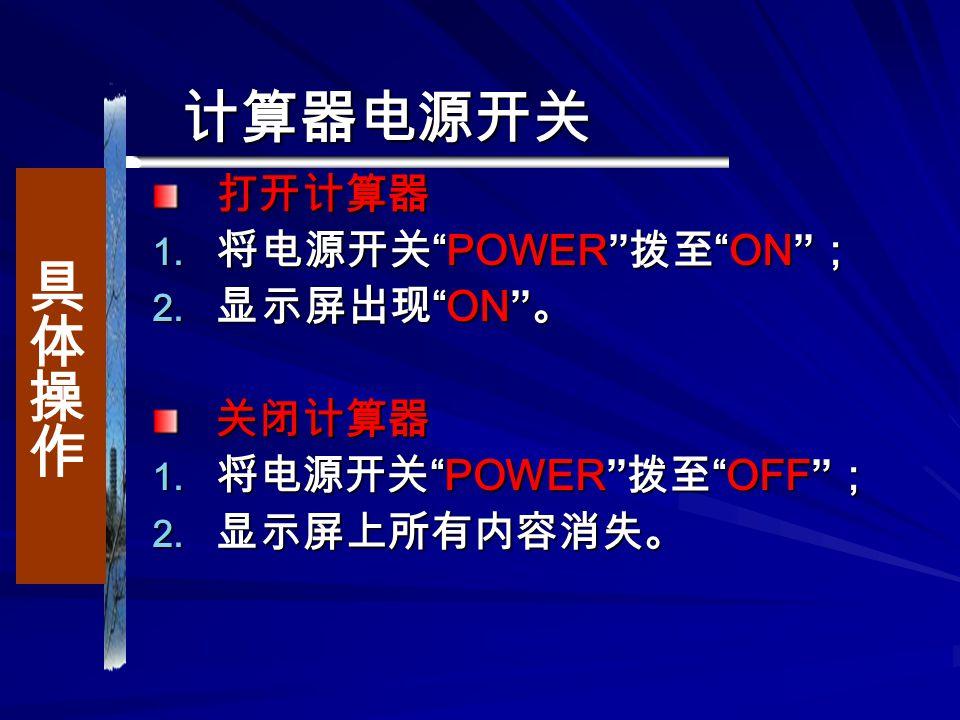 计算器电源开关 打开计算器  将电源开关 POWER 拨至 ON ;  显示屏出现 ON 。 关闭计算器  将电源开关 POWER 拨至 OFF ;  显示屏上所有内容消失。