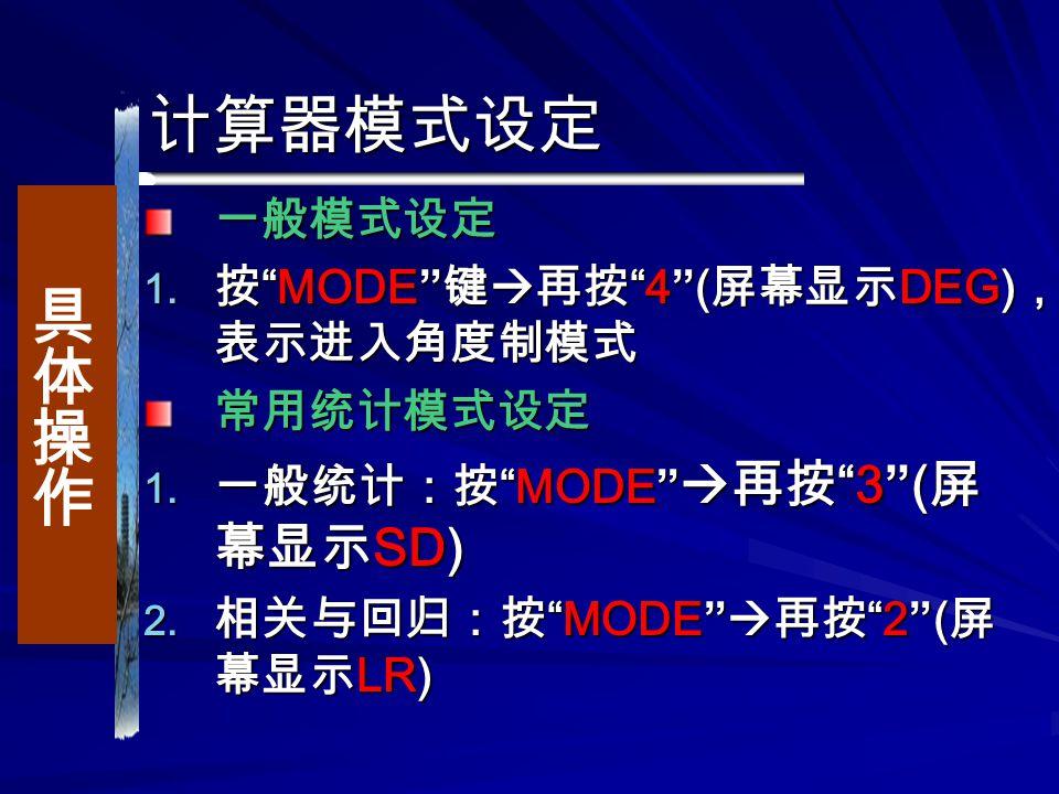 计算器模式设定 一般模式设定  按 MODE 键  再按 4 ( 屏幕显示 DEG) , 表示进入角度制模式 常用统计模式设定  一般统计:按 MODE  再按 3 ( 屏 幕显示 SD)  相关与回归:按 MODE  再按 2 ( 屏 幕显示 LR)