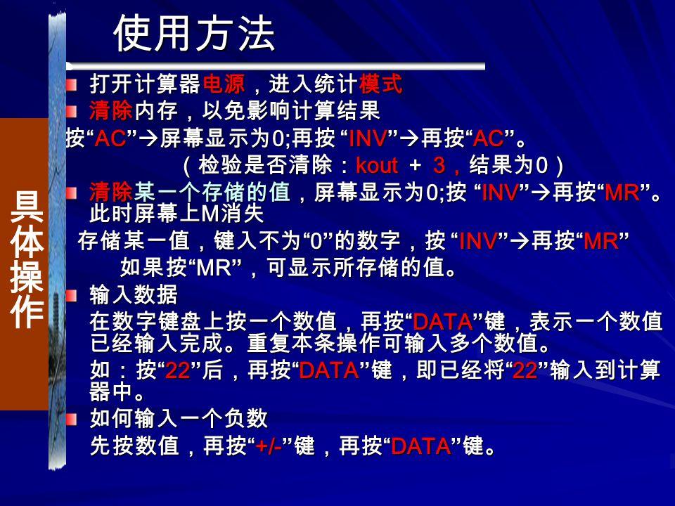 使用方法 打开计算器电源,进入统计模式 清除内存,以免影响计算结果 按 AC  屏幕显示为 0; 再按 INV  再按 AC 。 (检验是否清除: kout + 3 ,结果为 0 ) (检验是否清除: kout + 3 ,结果为 0 ) 清除某一个存储的值,屏幕显示为 0; 按 INV  再按 MR 。 此时屏幕上 M 消失 存储某一值,键入不为 0 的数字,按 INV  再按 MR 存储某一值,键入不为 0 的数字,按 INV  再按 MR 如果按 MR ,可显示所存储的值。 如果按 MR ,可显示所存储的值。输入数据 在数字键盘上按一个数值,再按 DATA 键,表示一个数值 已经输入完成。重复本条操作可输入多个数值。 在数字键盘上按一个数值,再按 DATA 键,表示一个数值 已经输入完成。重复本条操作可输入多个数值。 如:按 22 后,再按 DATA 键,即已经将 22 输入到计算 器中。 如:按 22 后,再按 DATA 键,即已经将 22 输入到计算 器中。如何输入一个负数 先按数值,再按 +/- 键,再按 DATA 键。 先按数值,再按 +/- 键,再按 DATA 键。