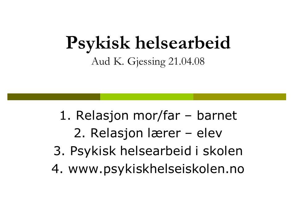 Psykisk helsearbeid Aud K. Gjessing 21.04.08 1. Relasjon mor/far – barnet 2. Relasjon lærer – elev 3. Psykisk helsearbeid i skolen 4. www.psykiskhelse