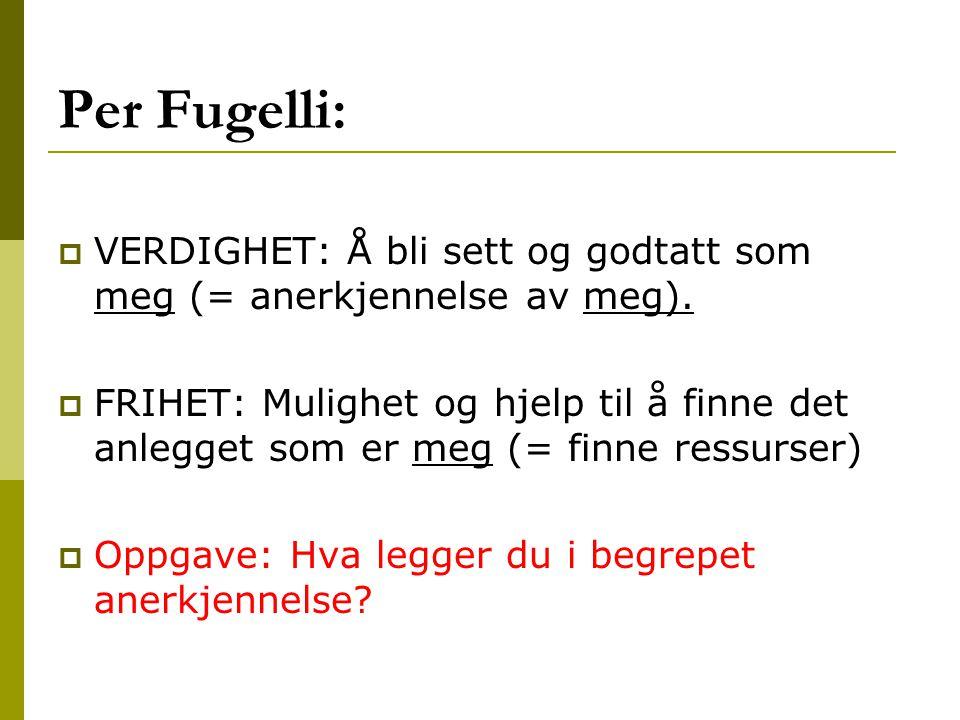 Per Fugelli:  VERDIGHET: Å bli sett og godtatt som meg (= anerkjennelse av meg).  FRIHET: Mulighet og hjelp til å finne det anlegget som er meg (= f