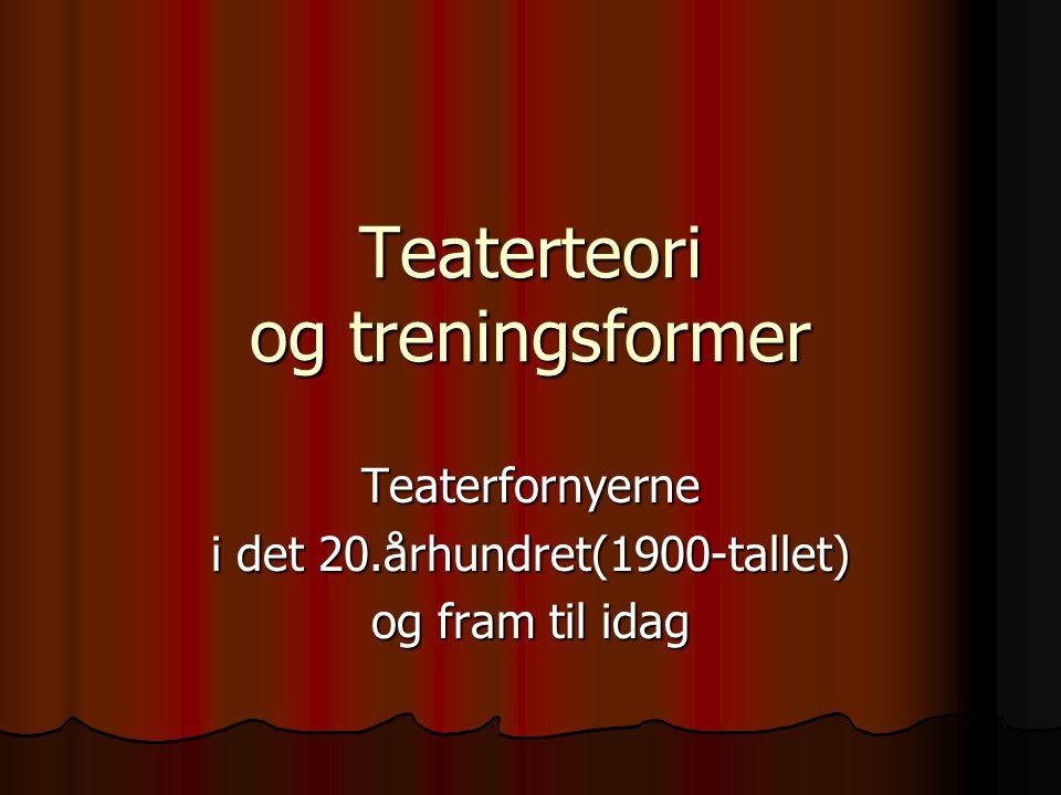 Teaterteori og treningsformer Teaterfornyerne i det 20.århundret(1900-tallet) og fram til idag