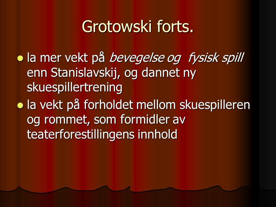 Grotowski forts. la mer vekt på bevegelse og fysisk spill enn Stanislavskij, og dannet ny skuespillertrening la mer vekt på bevegelse og fysisk spill