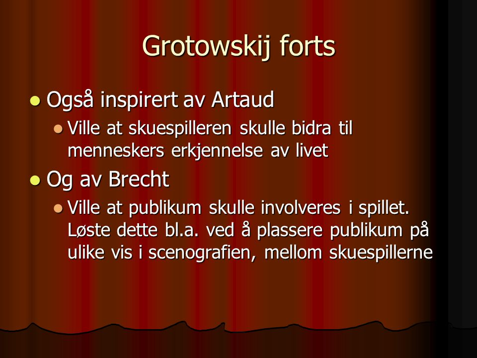 Grotowskij forts Også inspirert av Artaud Også inspirert av Artaud Ville at skuespilleren skulle bidra til menneskers erkjennelse av livet Ville at sk