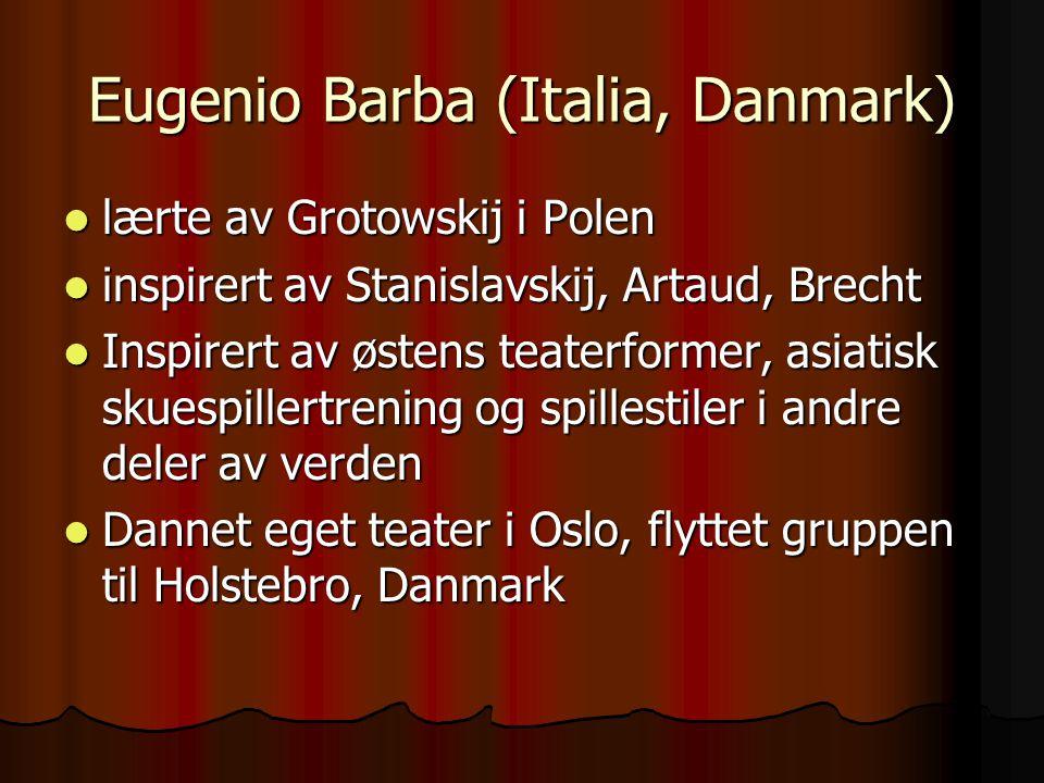 Eugenio Barba (Italia, Danmark) lærte av Grotowskij i Polen lærte av Grotowskij i Polen inspirert av Stanislavskij, Artaud, Brecht inspirert av Stanis