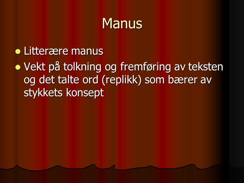 Manus Litterære manus Litterære manus Vekt på tolkning og fremføring av teksten og det talte ord (replikk) som bærer av stykkets konsept Vekt på tolkn