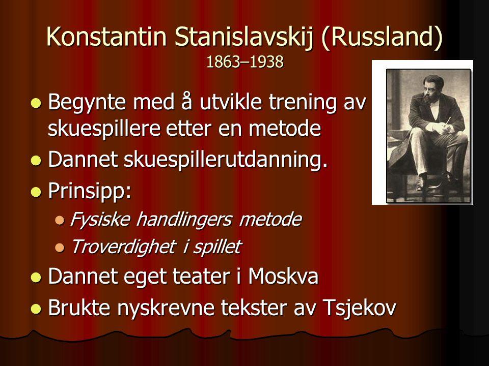 Konstantin Stanislavskij (Russland) 1863–1938 Begynte med å utvikle trening av skuespillere etter en metode Begynte med å utvikle trening av skuespill