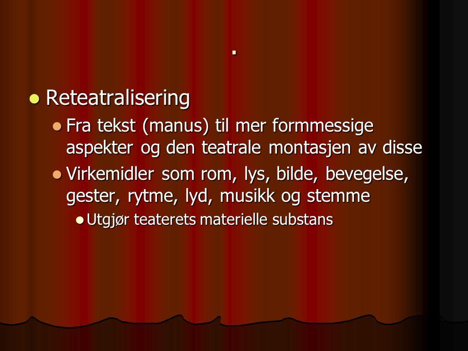. Reteatralisering Reteatralisering Fra tekst (manus) til mer formmessige aspekter og den teatrale montasjen av disse Fra tekst (manus) til mer formmessige aspekter og den teatrale montasjen av disse Virkemidler som rom, lys, bilde, bevegelse, gester, rytme, lyd, musikk og stemme Virkemidler som rom, lys, bilde, bevegelse, gester, rytme, lyd, musikk og stemme Utgjør teaterets materielle substans Utgjør teaterets materielle substans