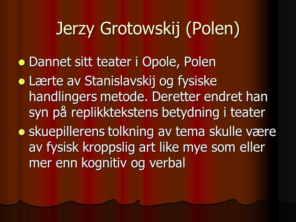 Jerzy Grotowskij (Polen) Dannet sitt teater i Opole, Polen Dannet sitt teater i Opole, Polen Lærte av Stanislavskij og fysiske handlingers metode. Der