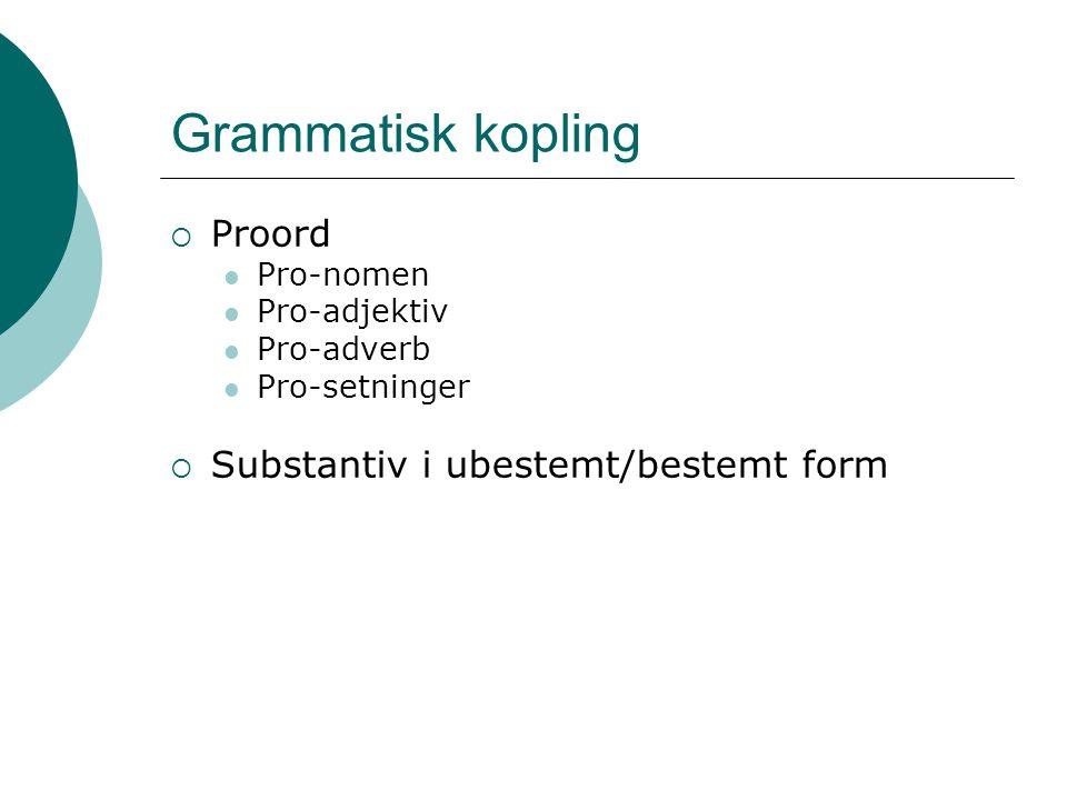 Grammatisk kopling  Proord Pro-nomen Pro-adjektiv Pro-adverb Pro-setninger  Substantiv i ubestemt/bestemt form