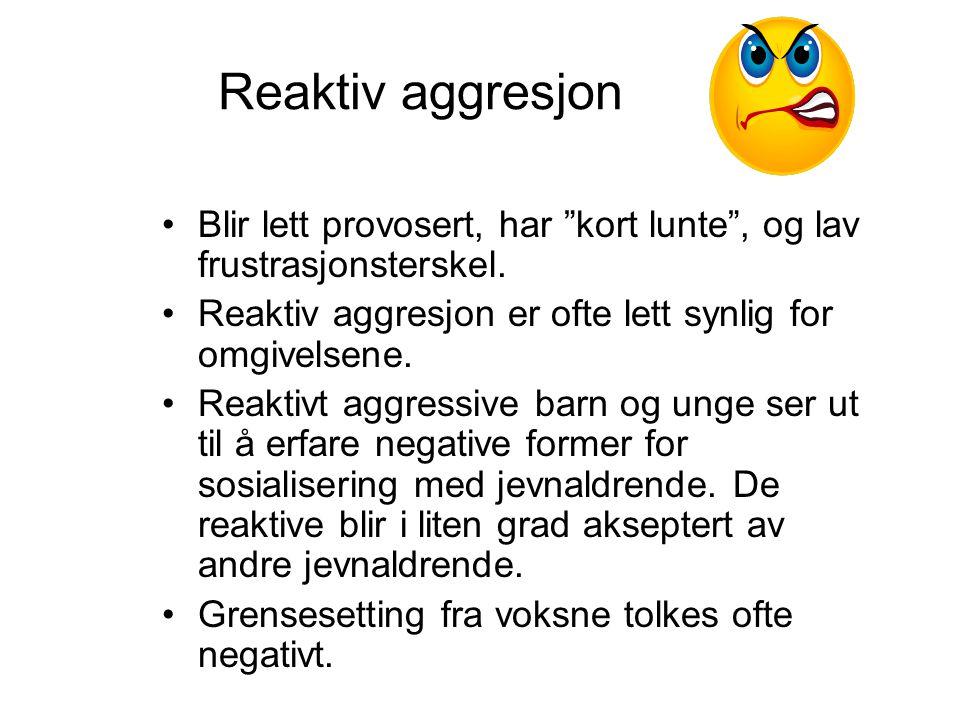 """Reaktiv aggresjon Blir lett provosert, har """"kort lunte"""", og lav frustrasjonsterskel. Reaktiv aggresjon er ofte lett synlig for omgivelsene. Reaktivt a"""