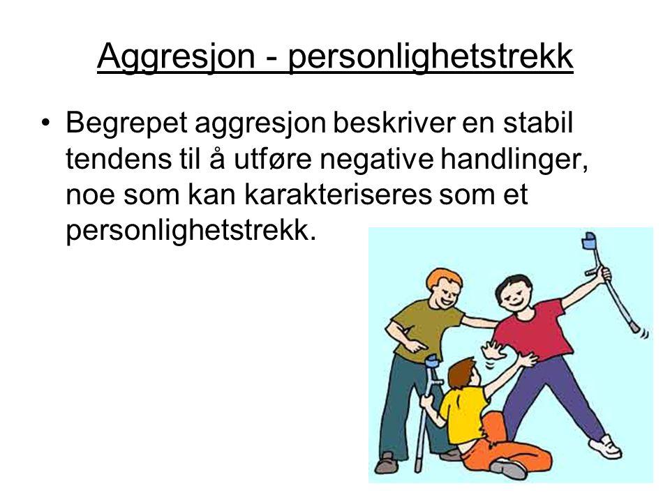 Aggresjon - personlighetstrekk Begrepet aggresjon beskriver en stabil tendens til å utføre negative handlinger, noe som kan karakteriseres som et pers