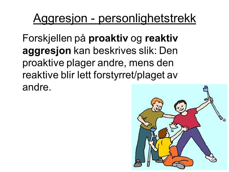 Aggresjon - personlighetstrekk Forskjellen på proaktiv og reaktiv aggresjon kan beskrives slik: Den proaktive plager andre, mens den reaktive blir let