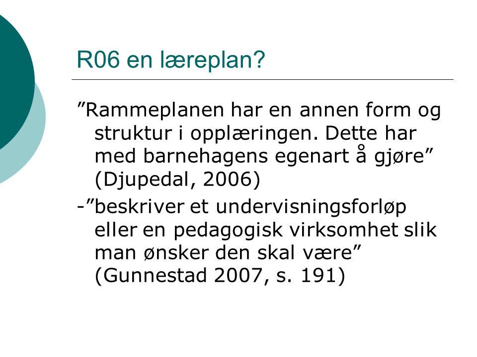 """R06 en læreplan? """"Rammeplanen har en annen form og struktur i opplæringen. Dette har med barnehagens egenart å gjøre"""" (Djupedal, 2006) -""""beskriver et"""