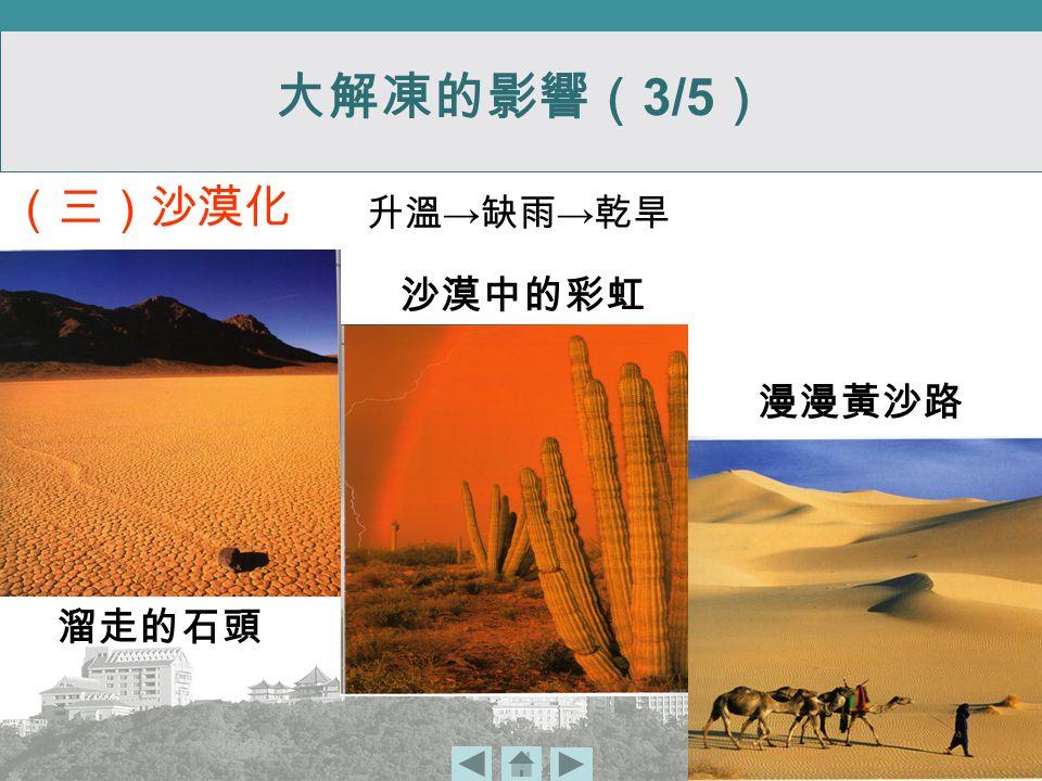 升溫 → 缺雨 → 乾旱 溜走的石頭 沙漠中的彩虹 漫漫黃沙路 (三)沙漠化 大解凍的影響( 3/5 )