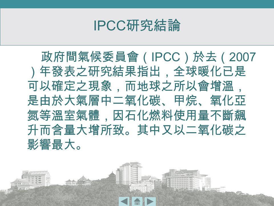 IPCC 研究結論 政府間氣候委員會( IPCC )於去( 2007 )年發表之研究結果指出,全球暖化已是 可以確定之現象,而地球之所以會增溫, 是由於大氣層中二氧化碳、甲烷、氧化亞 氮等溫室氣體,因石化燃料使用量不斷飆 升而含量大增所致。其中又以二氧化碳之 影響最大。