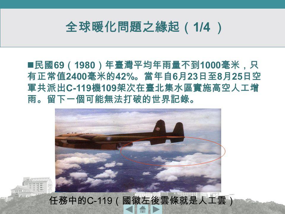 全球暖化問題之緣起( 1/4 ) 任務中的 C-119 (國徽左後雲條就是人工雲) 民國 69 ( 1980 )年臺灣平均年雨量不到 1000 毫米,只 有正常值 2400 毫米的 42% 。當年自 6 月 23 日至 8 月 25 日空 軍共派出 C-119 機 109 架次在臺北集水區實施高空人工增 雨。留下一個可能無法打破的世界記錄。