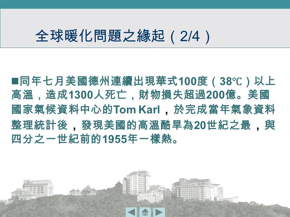 同年七月美國德州連續出現華式 100 度( 38 ℃)以上 高溫,造成 1300 人死亡,財物損失超過 200 億。美國 國家氣候資料中心的 Tom Karl , 於完成當年氣象資料 整理統計後 , 發現美國的高溫酷旱為 20 世紀之最 , 與 四分之一世紀前的 1955 年一樣熱。 全球暖化問題之緣起( 2/4 )
