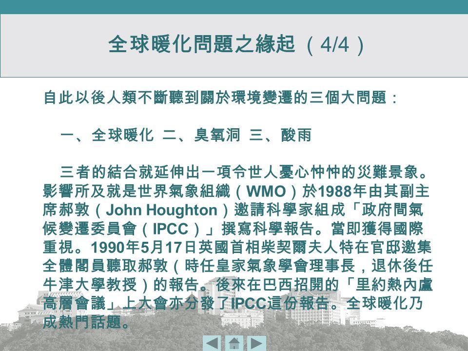 自此以後人類不斷聽到關於環境變遷的三個大問題: 一、全球暖化 二、臭氧洞 三、酸雨 三者的結合就延伸出一項令世人憂心忡忡的災難景象。 影響所及就是世界氣象組織( WMO )於 1988 年由其副主 席郝敦( John Houghton )邀請科學家組成「政府間氣 候變遷委員會( IPCC )」撰寫科學報告。當即獲得國際 重視。 1990 年 5 月 17 日英國首相柴契爾夫人特在官邸邀集 全體閣員聽取郝敦(時任皇家氣象學會理事長,退休後任 牛津大學教授)的報告。後來在巴西招開的「里約熱內盧 高層會議」上大會亦分發了 IPCC 這份報告。全球暖化乃 成熱門話題。 全球暖化問題之緣起 ( 4/4 )