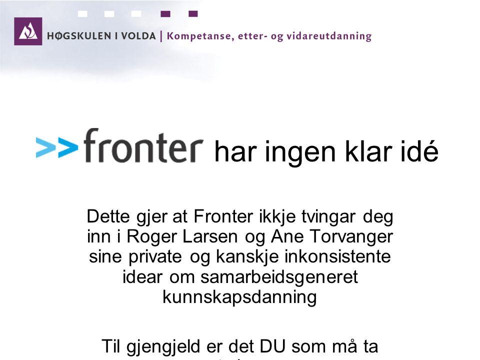 har ingen klar idé Dette gjer at Fronter ikkje tvingar deg inn i Roger Larsen og Ane Torvanger sine private og kanskje inkonsistente idear om samarbeidsgeneret kunnskapsdanning Til gjengjeld er det DU som må ta styringa