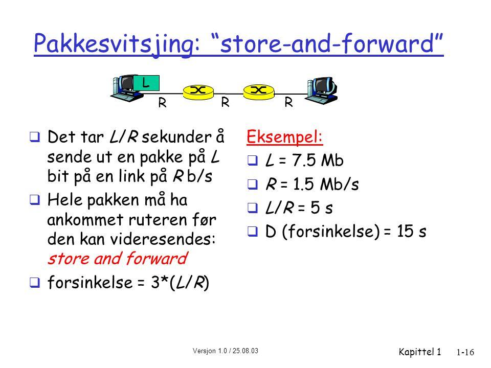 Versjon 1.0 / 25.08.03 Kapittel 11-16 Pakkesvitsjing: store-and-forward  Det tar L/R sekunder å sende ut en pakke på L bit på en link på R b/s  Hele pakken må ha ankommet ruteren før den kan videresendes: store and forward  forsinkelse = 3*(L/R) Eksempel:  L = 7.5 Mb  R = 1.5 Mb/s  L/R = 5 s  D (forsinkelse) = 15 s R R R L
