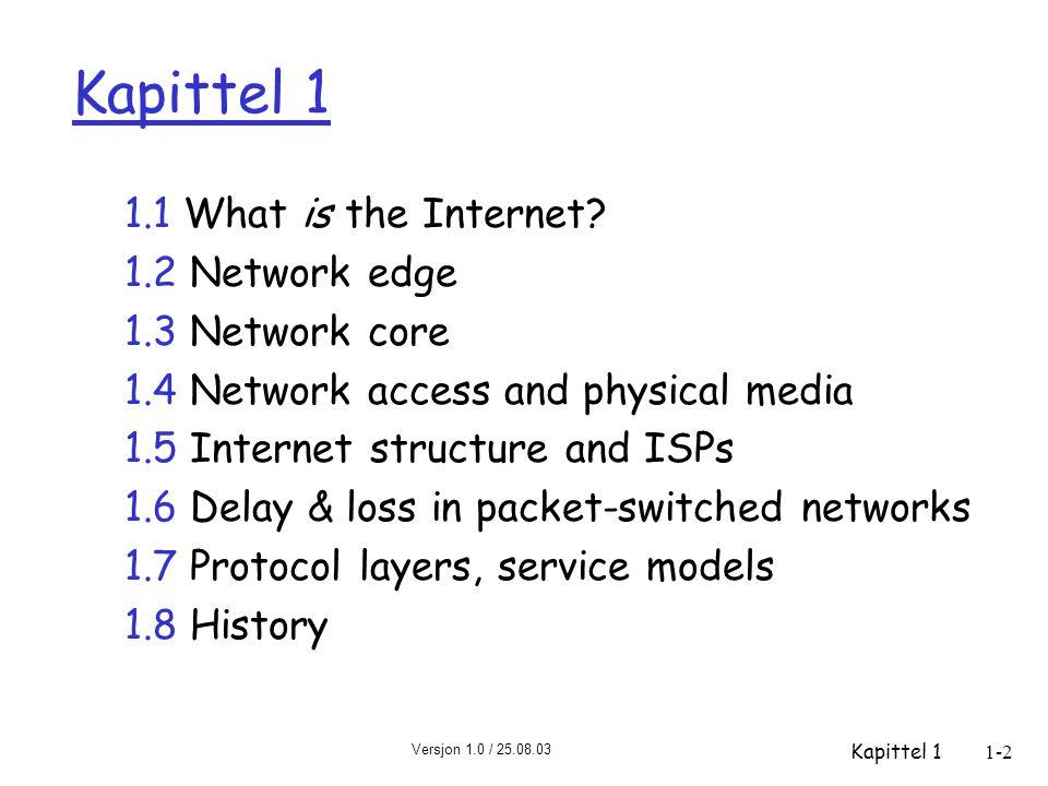 Versjon 1.0 / 25.08.03 Kapittel 11-3 Hva er Internett: nuts and bolts view  millioner av tilknyttede enheter: vertsmaskiner, endesystemer m Pcer, arbeidsstasjoner, servere m PDAer, telefoner, brødristere som kjører nettverks- applikasjoner  kommunikasjonslinker m fiber, kobber, radio, satellitt m overføringsrate = båndbredde  rutere: videresender pakker (klædder med data) lokal ISP bedrifts- nett regional ISP ruter arbeidsstasjon server mobilt utstyr