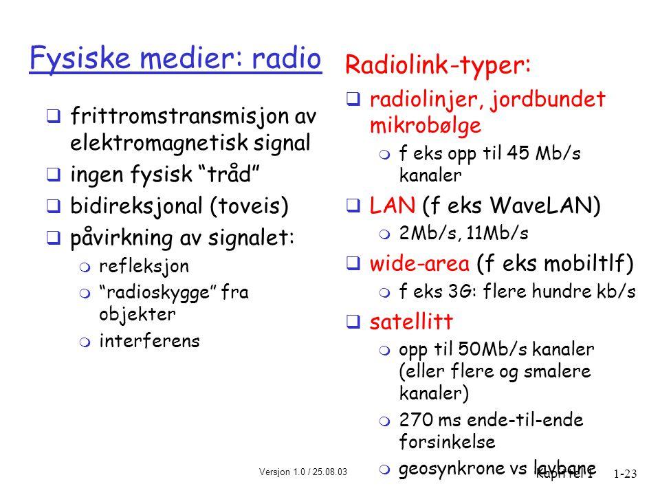 Versjon 1.0 / 25.08.03 Kapittel 11-23 Fysiske medier: radio  frittromstransmisjon av elektromagnetisk signal  ingen fysisk tråd  bidireksjonal (toveis)  påvirkning av signalet: m refleksjon m radioskygge fra objekter m interferens Radiolink-typer:  radiolinjer, jordbundet mikrobølge m f eks opp til 45 Mb/s kanaler  LAN (f eks WaveLAN) m 2Mb/s, 11Mb/s  wide-area (f eks mobiltlf) m f eks 3G: flere hundre kb/s  satellitt m opp til 50Mb/s kanaler (eller flere og smalere kanaler) m 270 ms ende-til-ende forsinkelse m geosynkrone vs lavbane