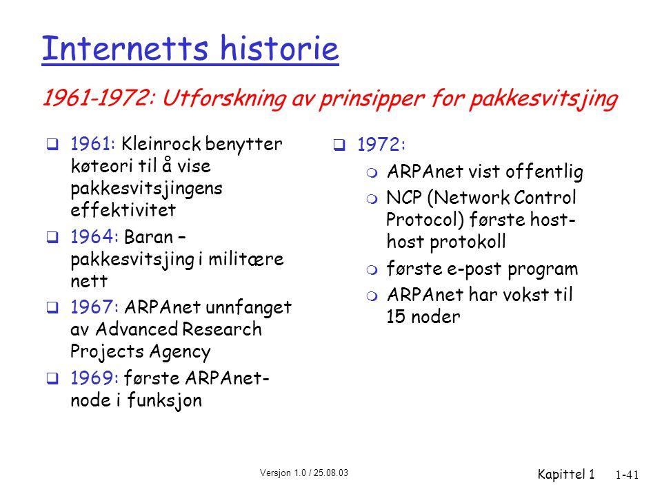 Versjon 1.0 / 25.08.03 Kapittel 11-41 Internetts historie  1961: Kleinrock benytter køteori til å vise pakkesvitsjingens effektivitet  1964: Baran – pakkesvitsjing i militære nett  1967: ARPAnet unnfanget av Advanced Research Projects Agency  1969: første ARPAnet- node i funksjon  1972: m ARPAnet vist offentlig m NCP (Network Control Protocol) første host- host protokoll m første e-post program m ARPAnet har vokst til 15 noder 1961-1972: Utforskning av prinsipper for pakkesvitsjing