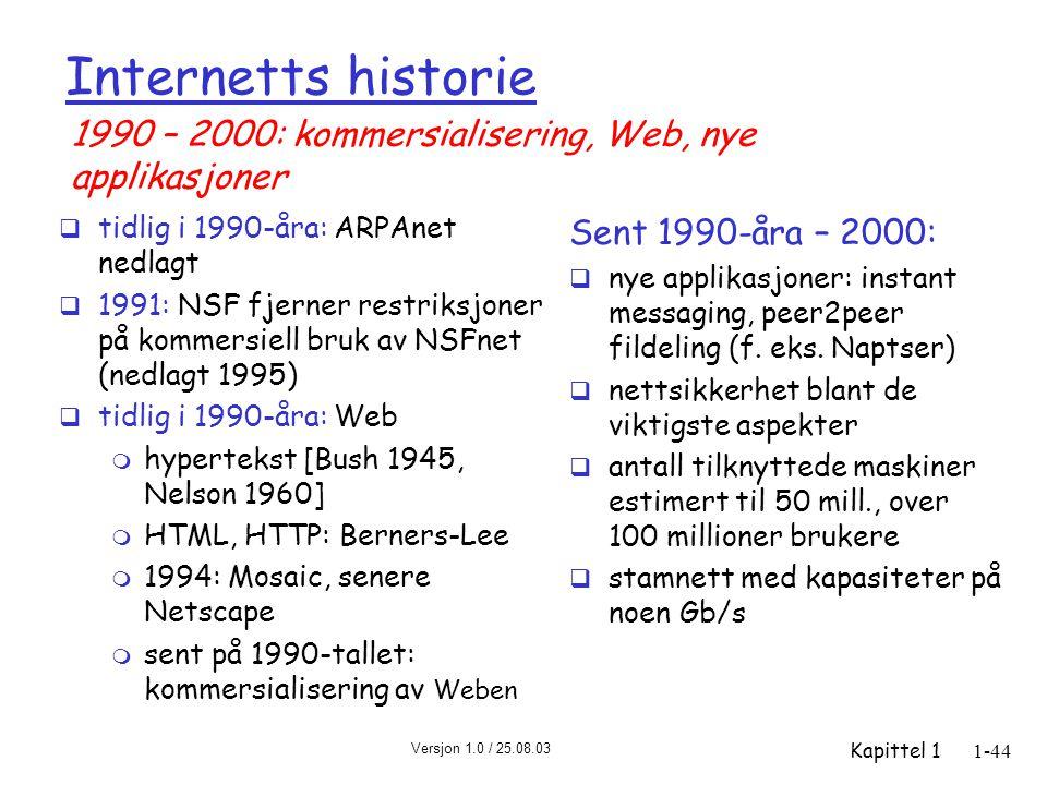 Versjon 1.0 / 25.08.03 Kapittel 11-44 Internetts historie  tidlig i 1990-åra: ARPAnet nedlagt  1991: NSF fjerner restriksjoner på kommersiell bruk av NSFnet (nedlagt 1995)  tidlig i 1990-åra: Web m hypertekst [Bush 1945, Nelson 1960] m HTML, HTTP: Berners-Lee m 1994: Mosaic, senere Netscape m sent på 1990-tallet: kommersialisering av Weben Sent 1990-åra – 2000:  nye applikasjoner: instant messaging, peer2peer fildeling (f.